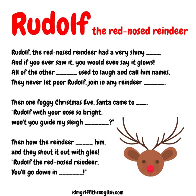 A fun gap-fill exercise for children and English learners. 1. Read to check comprehension of all vocabulary, 2. Predict the words for the gaps, 3. Listen to fill the gaps, 4. Sing the song, 5. Students create a dance to do while singing, or arm movements! with Rudolf the red nosed reindeer gap fill, KimGriffithsEnglish