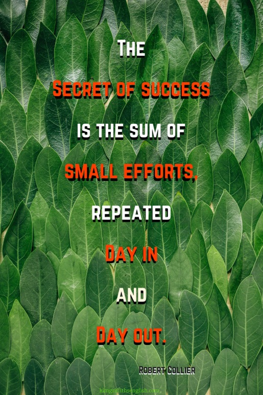 THe secret of success is the sum of small efforts, repeated day in and day out. Robert Collier motivational study skills and lifestyle quote. From the article 5Essential quotes for Language Learners on kimgriffithsenglish.com the blog to learn and practice English ESL.