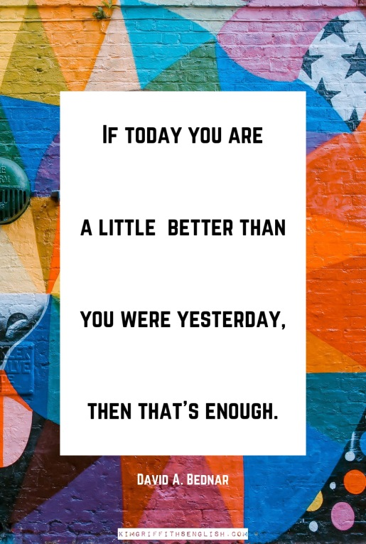 David A. Bednar quote. If today you are a little better than you were yesterday then that's enough. From the article 5 Essential Quotes for Language Learners from the blog KimGriffithsEnglish.com the English Esl web page