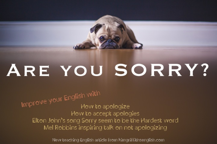 Nobody likes making mistakes or hurting other people, but sometimes we do, so knowing what to say in English in these situations is useful. 6 Ways to say Sorry 6 Ways to accept an apology Sorry seems to be the Hardest Word, song with a gapfill activity Recommended watching - Mel Robbins on why we shouldn't always apologize. From the English Teaching Web Page kimgriffithsenglish.com