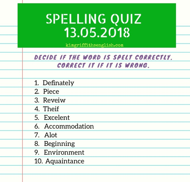 Spelling quiz! 13.05.2018 from the Article My tips to improve your spelling, on www.kimgriffithsenglish.com. The webpage to improve and practice your English ESL . The answers will be in next week's article.