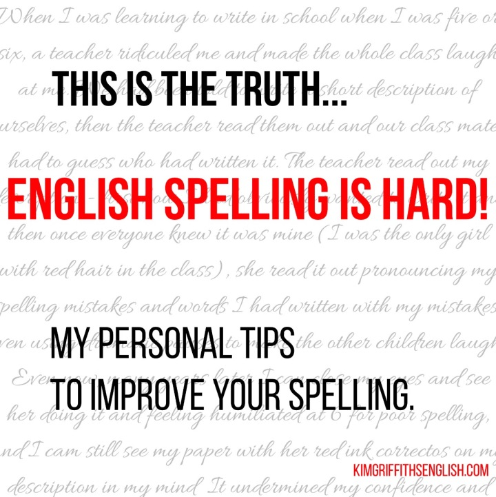 This is the truth, English spelling is Hard! My personal tips to improve your spelling. www.kimgriffithsenglish.com the webpage to improve your ESL English in an interesting and useful way!