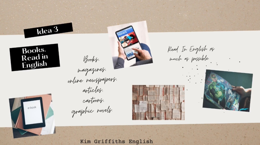 Read books etc... In this article I want to give you three ideas to improve your English. They all start with the letter b. www.kimgriffithsenglish
