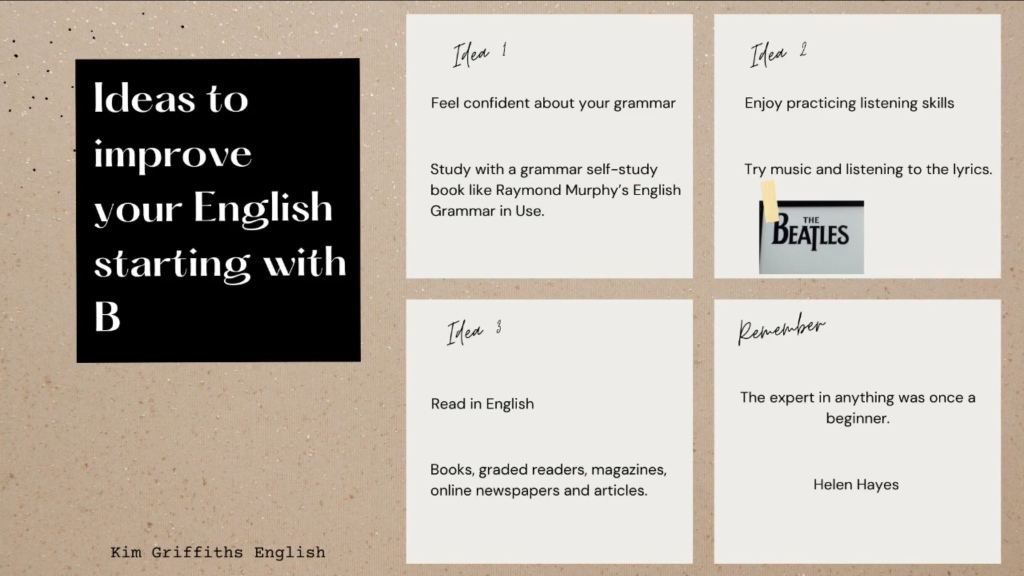 A summary of the tips in the article. In this article I want to give you three ideas to improve your English. They all start with the letter b. www.kimgriffithsenglish
